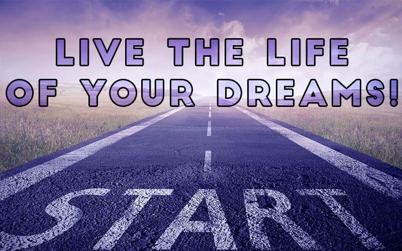 Live the Life of Your Dreams!